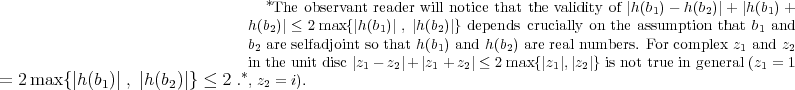 *The observant reader will notice that the validity of |h(b1)- h(b2)|+ |h(b1)+ h(b2)| ≤ 2max {|h(b1)| , |h(b2)|} depends crucially on the assumption that b1 and b2 are selfadjoint so that h(b1) and h(b2) are real numbers. For complex z1 and z2 in the unit disc |z1- z2|+ |z1 +z2| ≤ 2 max{|z1|,|z2|} is not true in general (z1 = 1 = 2 max {|h(b1)| , |h (b2)|} ≤ 2 .*, z2 = i).